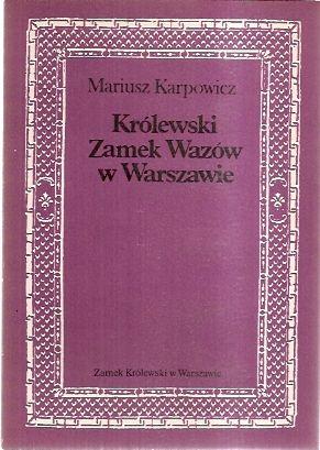 KRÓLEWSKI ZAMEK WAZÓW W WARSZAWIE - Mariusz Karpowicz Broszura opisująca szczegółowo dzieje Zamku Królewskiego w epoce Wazów.  Wyd. Zamek Królewski w Warszawie, Warszawa 1987