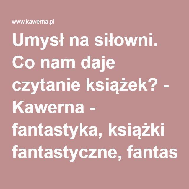 Umysł na siłowni. Co nam daje czytanie książek? - Kawerna - fantastyka, książki fantastyczne, fantasy.