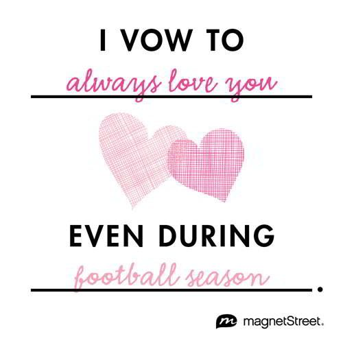 Funny Wedding Quote     I vow to always love you even during football season.     MagnetStreet.com