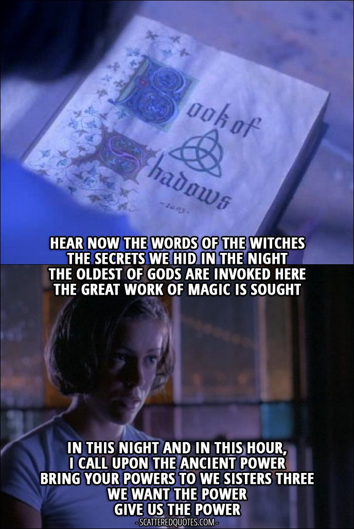 """Quote from Charmed 1x01 │  Phoebe Halliwell: """"Hear now the words of the witches The secrets we hid in the night The oldest of gods are invoked here The great work of magic is sought In this night and in this hour, I call upon the ancient power Bring your powers to we sisters three We want the power Give us the power"""""""