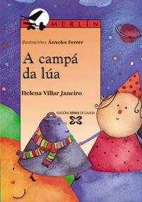 «A campá da lúa», Helena Villar Janeiro (Xerais, 1999). Poemario para nen@s de 7 anos en diante ilustrado por Ánxeles Ferrer. Helena Villar Janeiro xoga con elementos senlleiros do mundo infantil: a lúa, como unha campá de prata de gata, de vento e cristal; unha princesa triste que leva na man un paniño de encaixe para chorar; un gato que na xanela lle canta á curuxa coplas de amor; a casiño do anano; os trens que teñen gravata e sombreiro de fume.