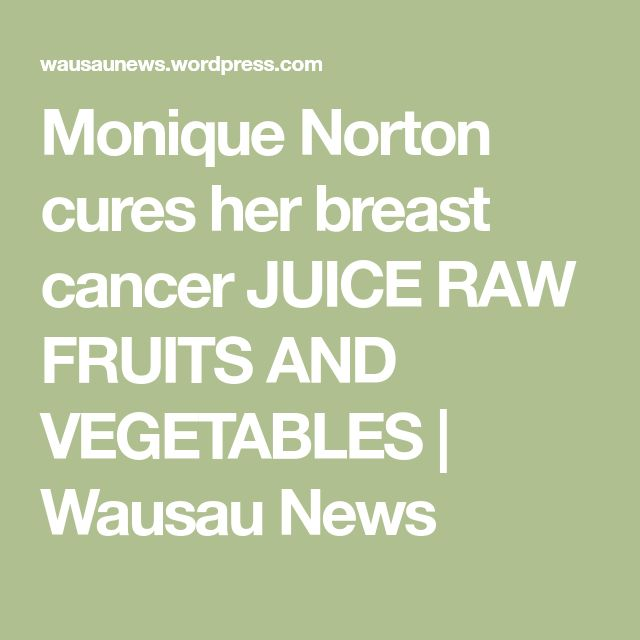 Monique Norton cures her breast cancer JUICE RAW FRUITS AND VEGETABLES   Wausau News