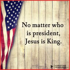 No matter who is president JESUS is KING.