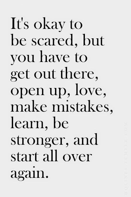It's okay to be scared, but you have to get out there, open up, love, make mistakes, learn, be stronger, and start all over again. #newsletterguru #wisdom #quote