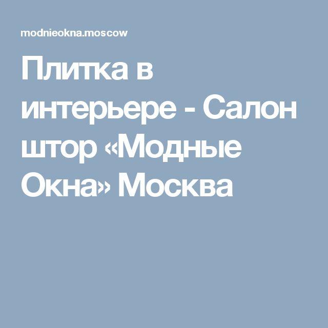 Плитка в интерьере - Салон штор «Модные Окна» Москва
