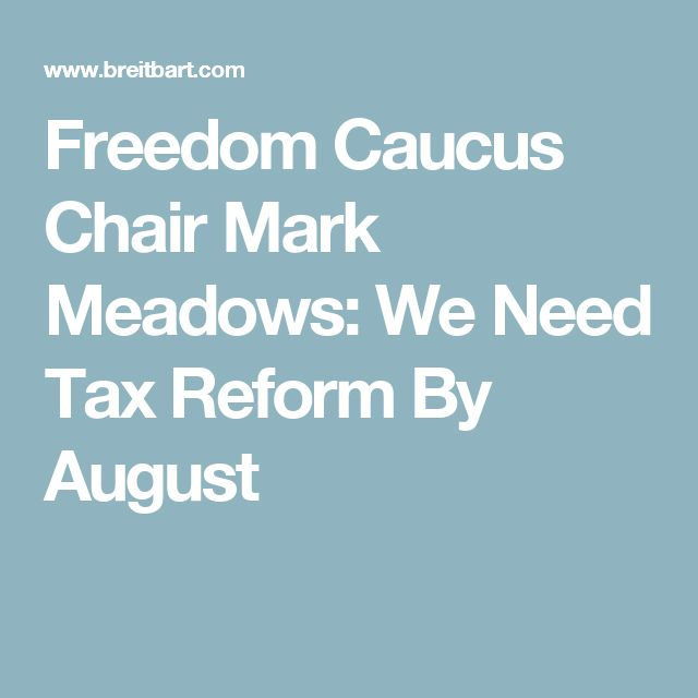 Freedom Caucus Chair Mark Meadows: We Need Tax Reform By August