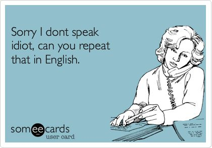 Funny Workplace Ecard: Sorry I dont speak idiot, can you repeat that in English.