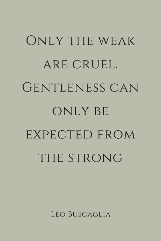 Only the weak are cruel. Gentleness can only be expected from the strong. – Leo Buscaglia thedailyquotes.com                                                                                                                                                     More