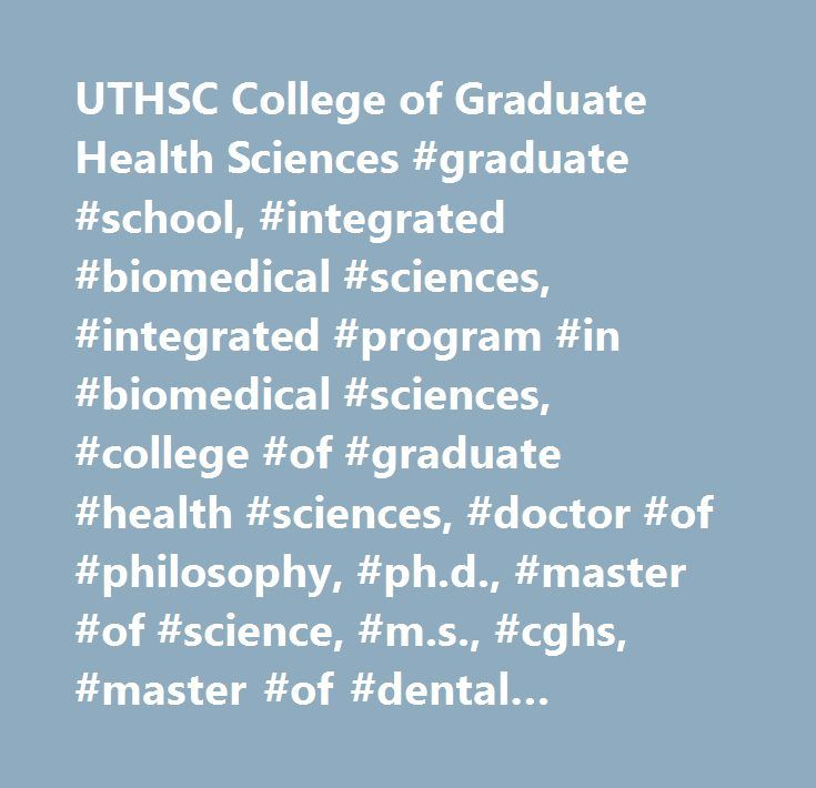UTHSC College of Graduate Health Sciences #graduate #school, #integrated #biomedical #sciences, #integrated #program #in #biomedical #sciences, #college #of #graduate #health #sciences, #doctor #of #philosophy, #ph.d., #master #of #science, #m.s., #cghs, #master #of #dental #sciences, #m.d.s., #the #university #of #tennessee #health #science #center, #uthsc, #memphis, #physiology, #pharmacology, #anatomy, #neurobiology, #biochemistry, #microbiology, #molecular #sciences, #immunology…