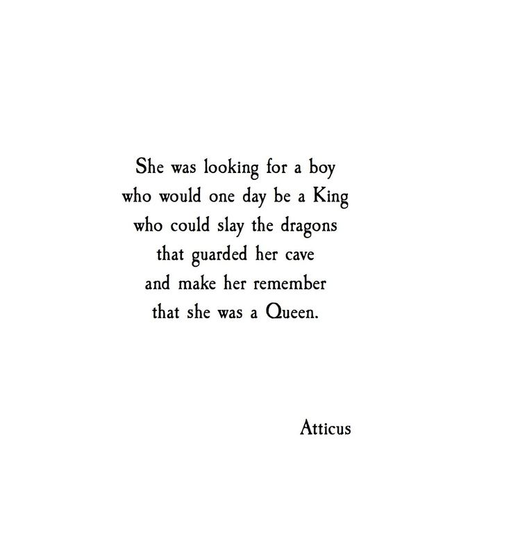 She was looking for a boy, who would one day be a King, who could slay the dragons that guarded her cave, and make her remember her that she was a queen ~ 'Queen' Atticus
