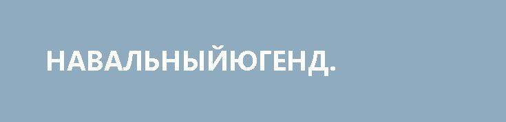 НАВАЛЬНЫЙЮГЕНД. http://rusdozor.ru/2017/03/26/navalnyjyugend/  Дважды несудимый борец с самим собой, коррупционер против коррупции, грантоед и лжец, Лёша Навальный (Жириновский сказал точнее, но мы не будем, у нас культурное издание) опустился ниже плинтуса. Он и раньше, мягко говоря, был не слишком озабочен моральностью своего поведения, ...