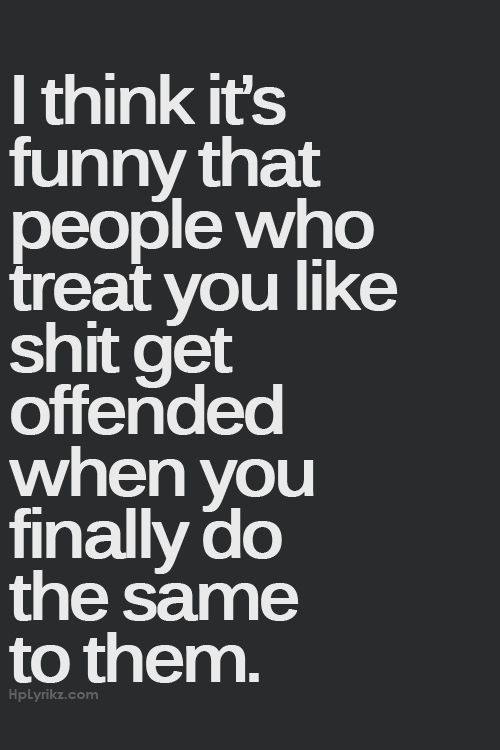 No ! Just because they treat you like a shit doesn't mean you have to put energy on the same game they're playing showing you' re not as different as they are, don't do that ! People of that kind are just building their way to a place maybe you can build too, but you really wanna be part of that? Is useless