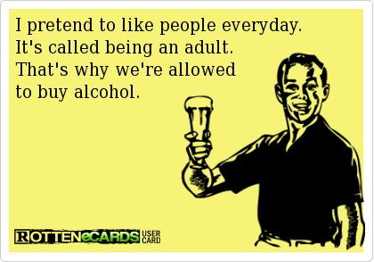 I pretend to like people every day. It's called being an adult. That's why we're allowed to buy alcohol.