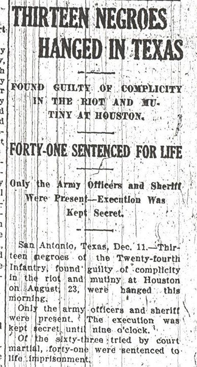 Thirteen black soldiers from the third Battalion of the all-Black 24th United States Infantry were executed after local police beat and shot black troops stationed in Houston, Texas, prompting 156 soldiers to revolt (known as the Houston Riot); in all,16 are executed and 50 sentenced to life in prison.  Clipping from the Birmingham Civil Rights Institute