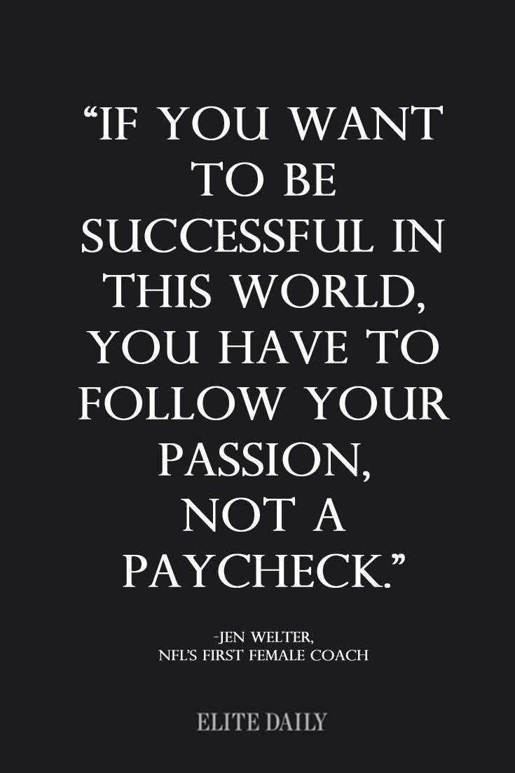 """If you want to be successful in this world you have to follow your passion, not a paycheck."""