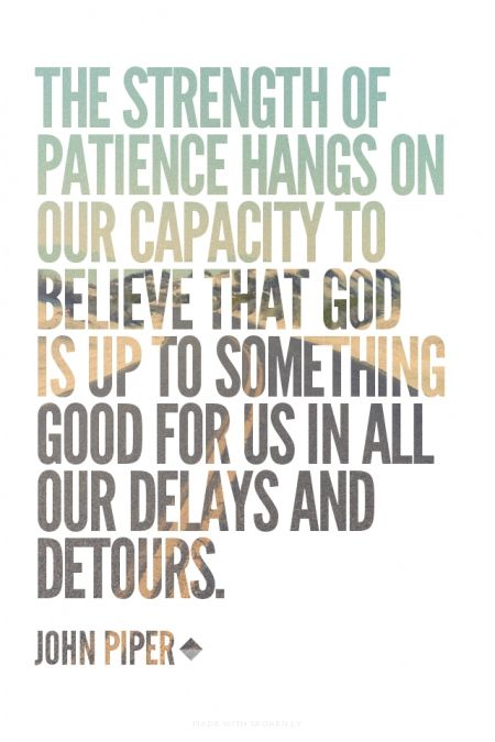 The strength of patience hangs on our capacity to believe that God is up to something good for us in all our delays and detours. - John Piper // http://desiringGod.org