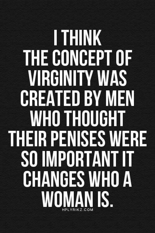 """I think the concept of virginity was created by men who thought their penises were so important it changes who a woman is."" Feminist humor, feminist quotes, feminism"