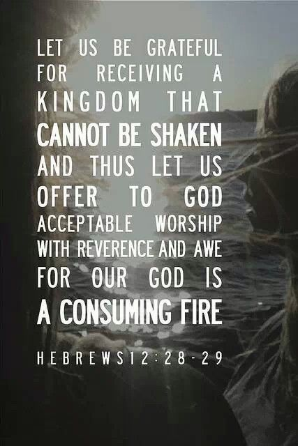Hebrews 12:28-29 I am in love with this verse.