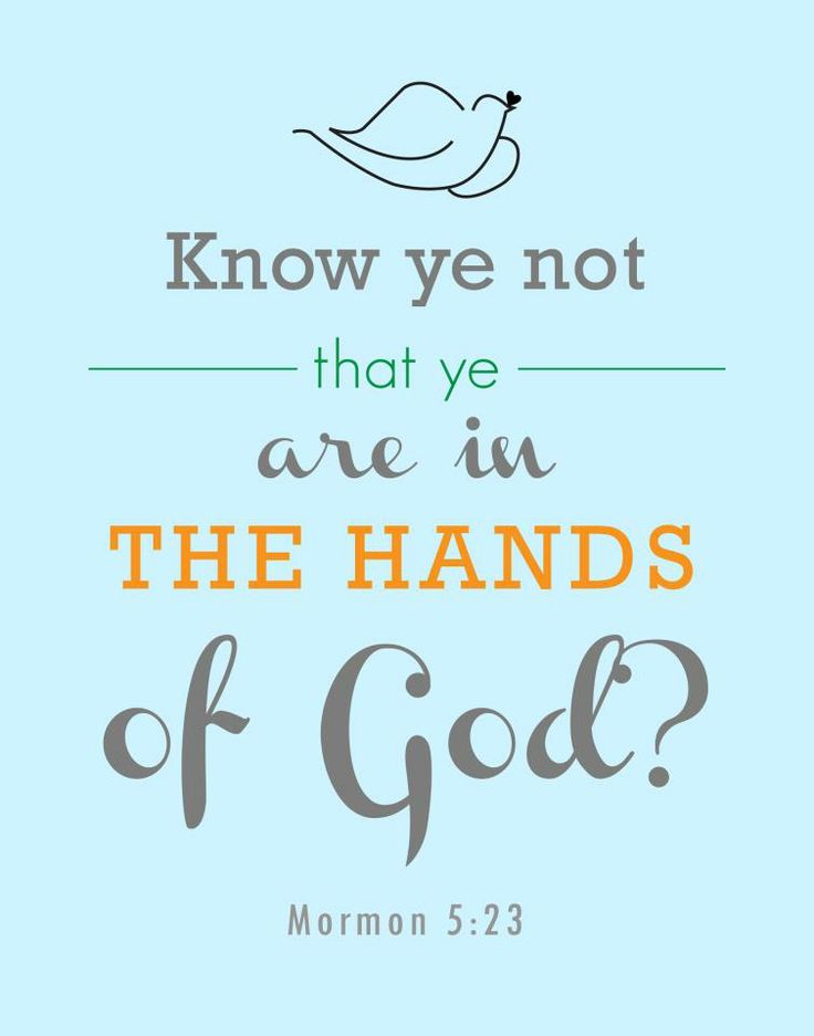 """""""Know ye not that ye are in the hands of God? Know ye not that he hath all power…?"""" http://lds.org/scriptures/bofm/morm/5.23#22 … With this understanding, make it a motto in life to 'Do what you can, and as you trust in Him, God will do what you can't (for your benefit).' ... Enjoy more from the Book of Mormon: Another Testament of Jesus Christ http://lds.org/scriptures/bofm"""