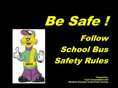 Be Safe ! Follow School Bus Safety Rules Prepared by: Pupil Transportation Unit Manitoba Education & Advanced Learning.>