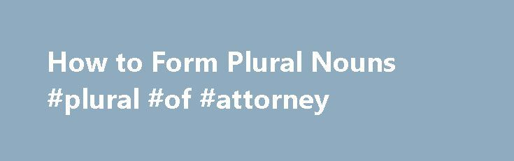 How to Form Plural Nouns #plural #of #attorney http://diet.nef2.com/how-to-form-plural-nouns-plural-of-attorney/  How to Form Plural Nouns If you are a native English speaker, you probably already know how to form plural nouns in English. But just because you know how to form plurals doesn t mean you can articulate the rules. You can wow your grammar teacher by learning the rules for creating plurals for regular English nouns, but with the irregular nouns, memorization is key. Regular plural…