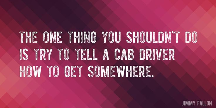 Quote by Jimmy Fallon => The one thing you shouldn't do is try to tell a cab driver how to get somewhere.