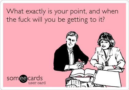 Funny Workplace Ecard: What exactly is your point, and when the fuck will you be getting to it?