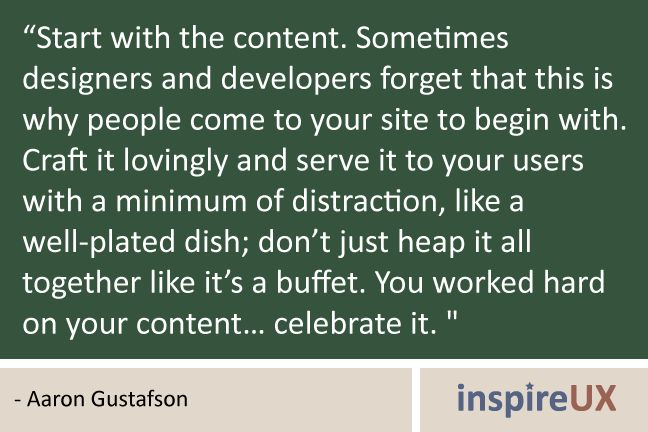 """Start with the content. Sometimes designers and developers forget that this is why people come to your site to begin with. Craft it lovingly and serve it to your users with a minimum of distraction, like a well-plated dish; don't just heap it all together like it's a buffet. You worked hard on your content… celebrate it. "" - Aaron Gustafson"