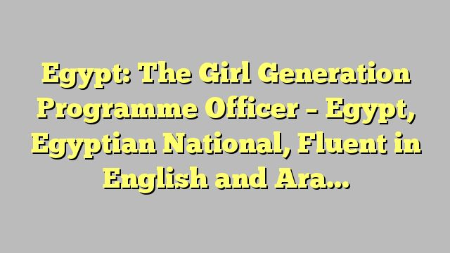 Egypt: The Girl Generation Programme Officer – Egypt, Egyptian National, Fluent in English and Arabic
