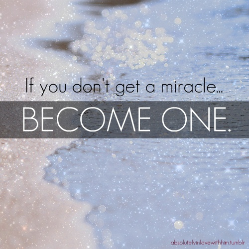 If you don't get a miracle, become one.