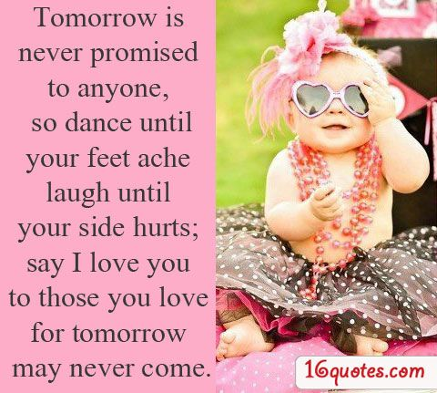 Tomorrow is never promised to anyone, so dance until your side hurts; say I love you to those you love for tomorrow may never come