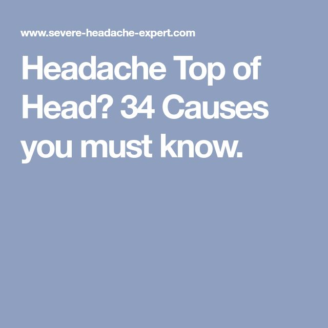 Headache Top of Head? 34 Causes you must know.