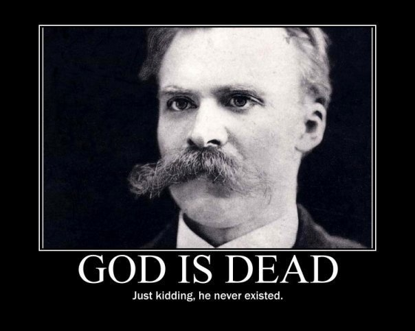 God is dead.  Just kidding, he never existed. (Oh Nietzscheisms, where have you been all my life?)