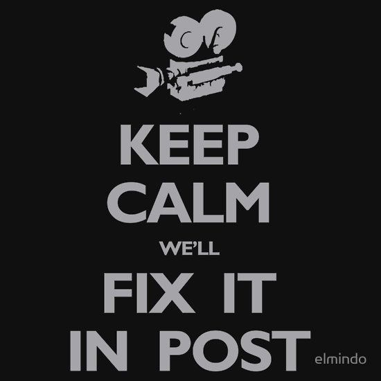 Keep Calm We'll Fix it in Post