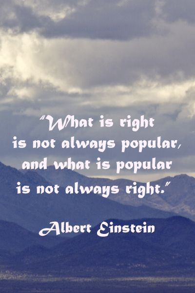 """What is right is not always popular, and what is popular is not always right."" Albert Einstein"