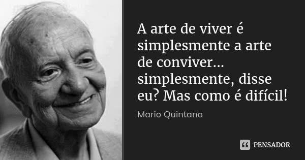 A arte de viver é simplesmente a arte de conviver... simplesmente, disse eu? Mas como é difícil! — Mario Quintana