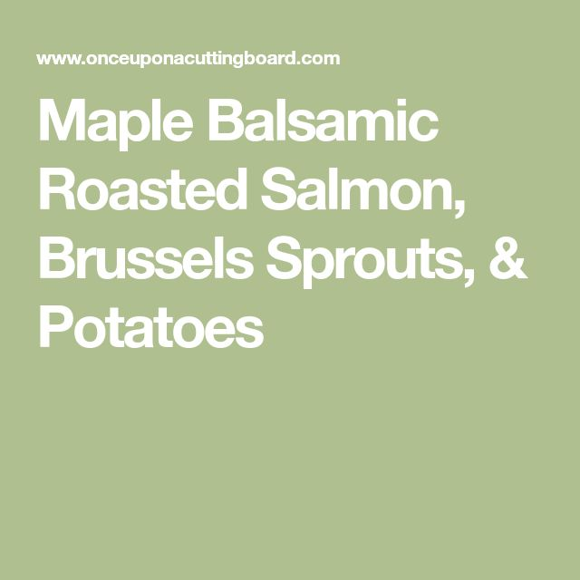 Maple Balsamic Roasted Salmon, Brussels Sprouts, & Potatoes