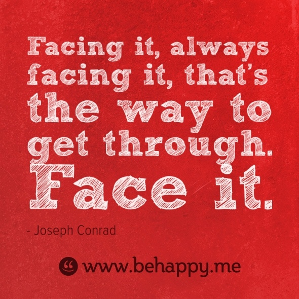 Facing it, always facing it, that's the way to get through. Face it.: Wwwbehappym Quotes, Quotes Attitude, Joseph Conrad, Good Quotes, Www Behappi M Quotes, Quotes Quotes, Inspiration Quotes, Conrad 560, Aj Quotes