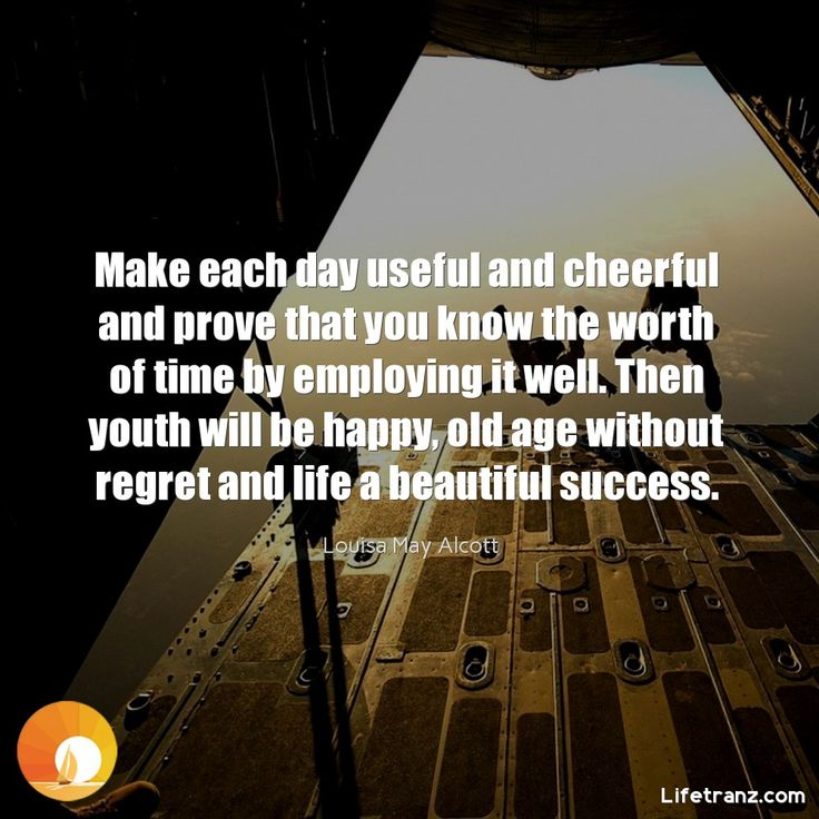 Make each day useful and cheerful and prove that you know