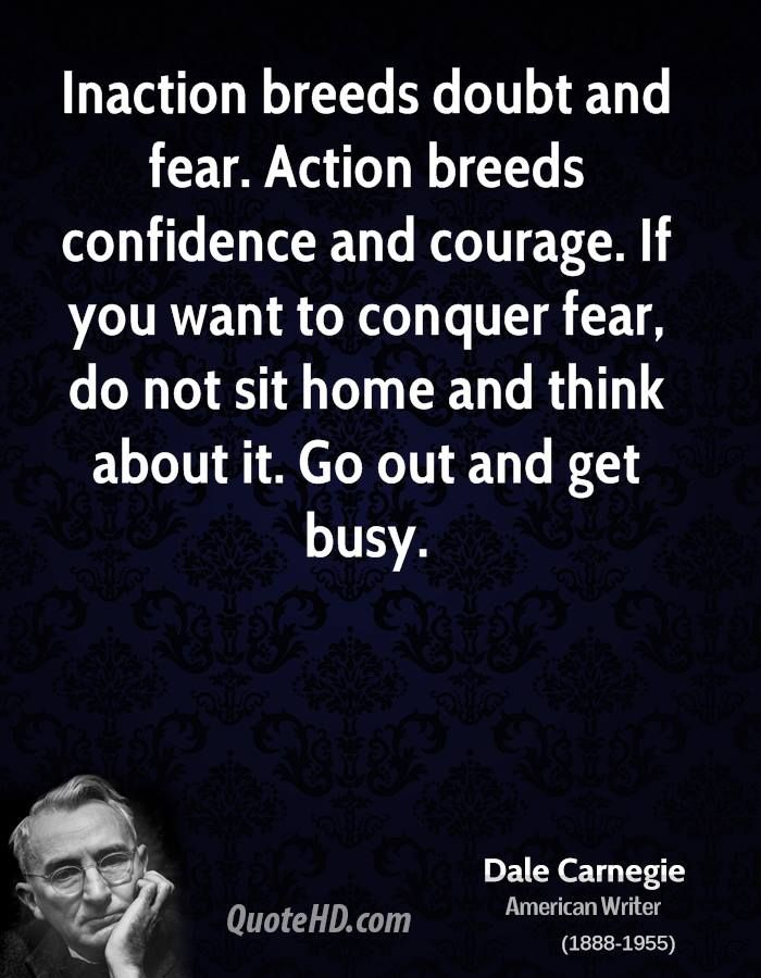 """Inaction breeds doubt and fear. Action breeds confidence and courage. If you want to conquer fear do not sit home and think about it. Go out and get busy."" Dale Carnegie #dalecarnegie #entrepreneur www.OneMorePress.com"
