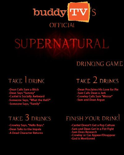 Supernatural Ultimate Drinking Game Crowley's Kiss 1 part Kahlua 1 part Amaretto 1 part Bailey's Topped with whipped cream Castiel's Lullaby 1 part UV Blue Raspberry Vodka (blue) 1 part Malibu Rum 1 part Pineapple Juice Topped with a red cherry and rim the glass with sugar Demon Trap 1 part Vanilla Vodka 2 parts Cranberry Juice Float a thin slice from a small orange -- make sure you cut so the orange is a full circle, like the trap, before placing on top! Demon's Blood-tini....