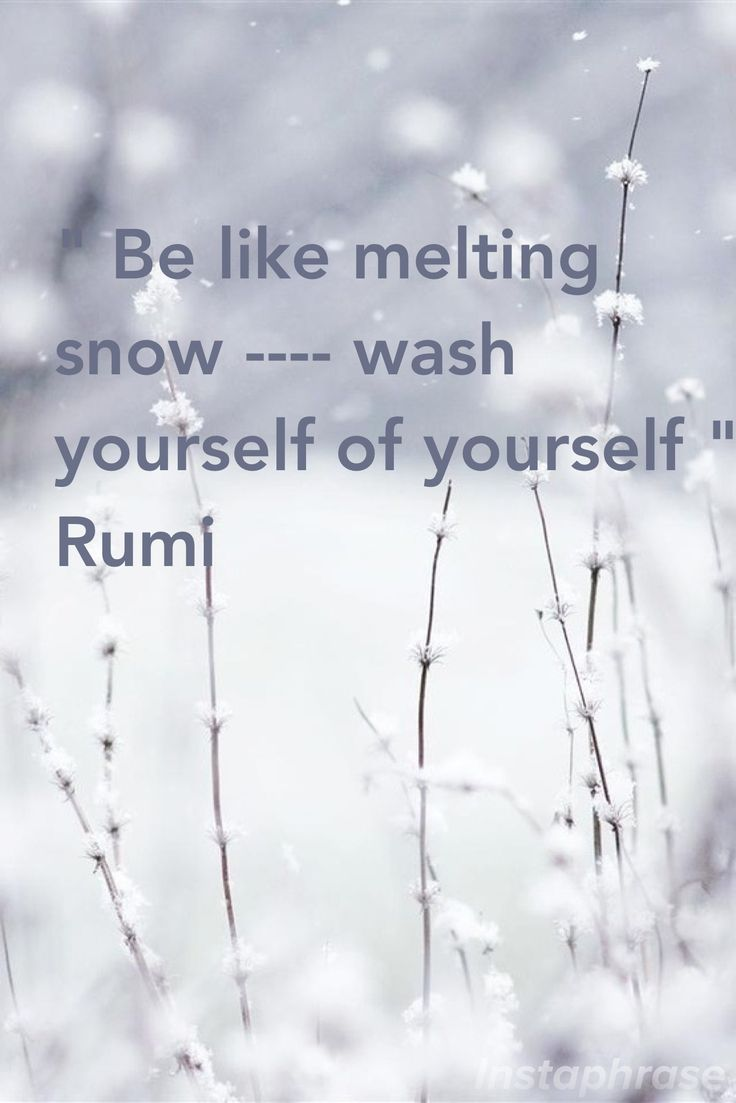 """★ """"BE like melting snow . . . . wash yourself of yourself."""" ~ Rumi"""