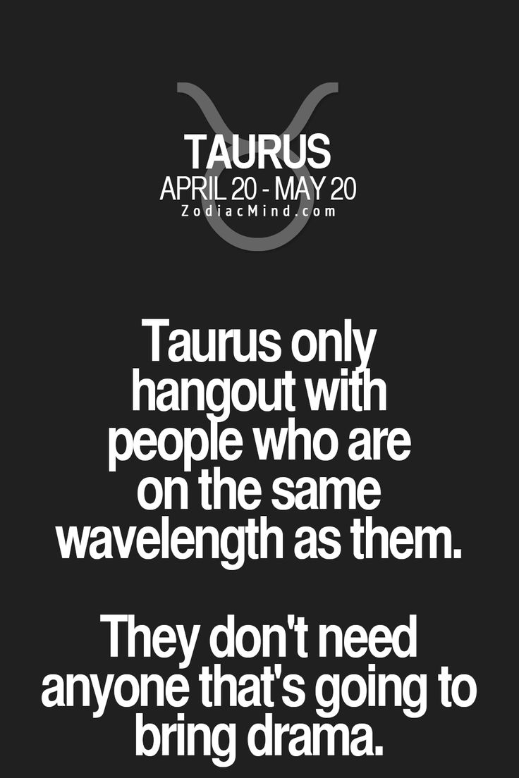 Taurus only hangout with people who are on the same wavelength as them. They don't need anyone that's going to bring drama.