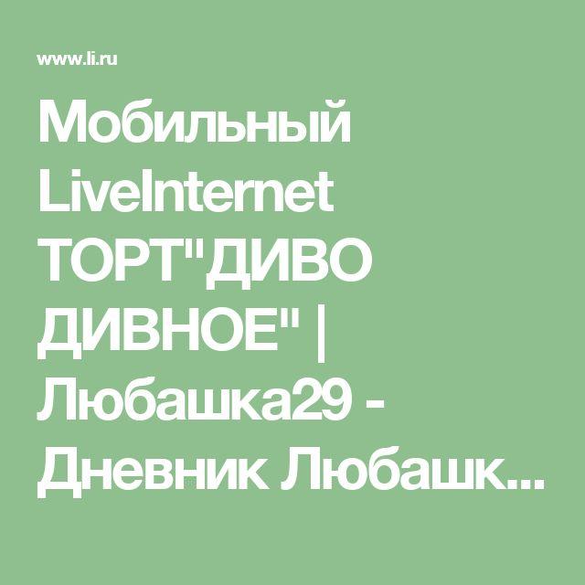 """Мобильный LiveInternet ТОРТ""""ДИВО ДИВНОЕ""""   Любашка29 - Дневник Любашка29  """