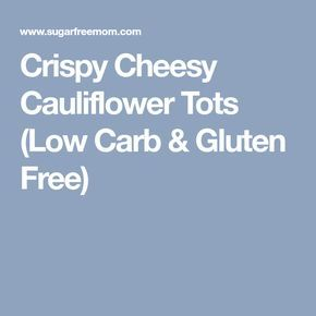 Crispy Cheesy Cauliflower Tots (Low Carb & Gluten Free)