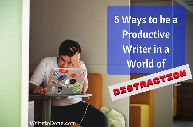 5 Ways to be a Productive Writer in a World of Distraction