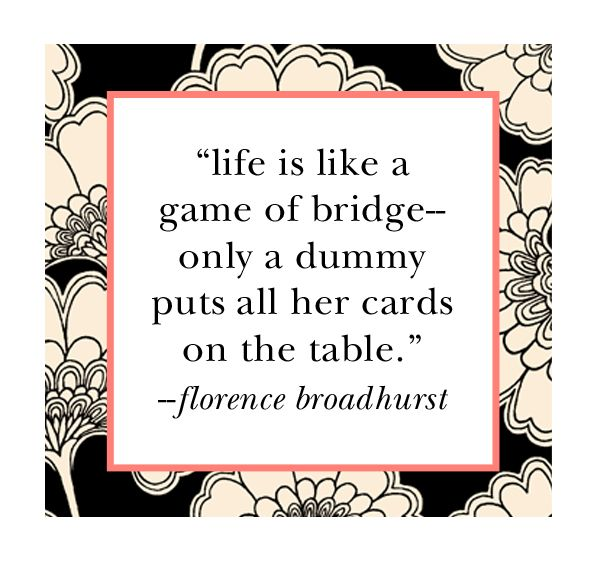 """Words_""""Life is like a game of bridge--only a dummy puts all her cards on the table.""""~~Florance Broadhurst"""