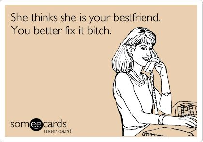 She thinks she is your bestfriend. You better fix it bitch. @Charity Scantlebury Scantlebury Calhoun