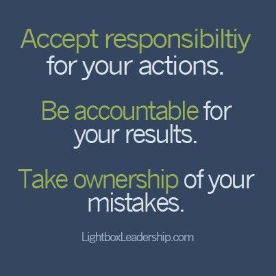 Accept responsibility for your actions. Be accountable for your results. Take ownership of your mistakes.