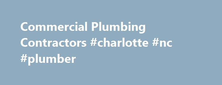 Commercial Plumbing Contractors #charlotte #nc #plumber http://tablet.nef2.com/commercial-plumbing-contractors-charlotte-nc-plumber/  # Welcome to Castlebury Plumbing Company The trusted name in commercial plumbing contractors Charlotte NC clients count on. If you re in Raleigh NC, Charlotte NC, Asheville NC, or other areas throughout the state of North Carolina, and are looking for outstanding commercial plumbing contractors you can rely on to deliver top-notch results at honest, fair…